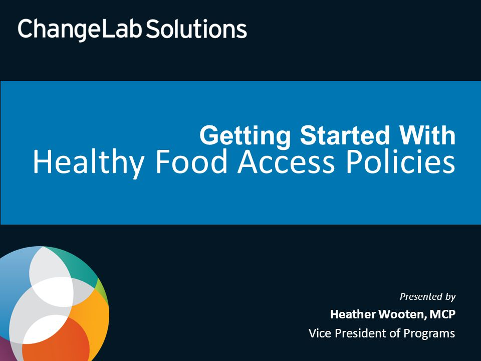 Getting Started With Healthy Food Access Policies Presented by Heather Wooten, MCP Vice President of Programs