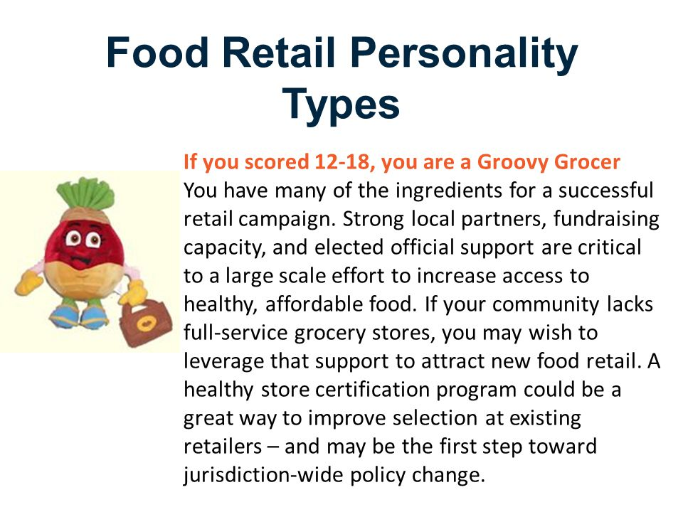 Food Retail Personality Types If you scored 12-18, you are a Groovy Grocer You have many of the ingredients for a successful retail campaign.