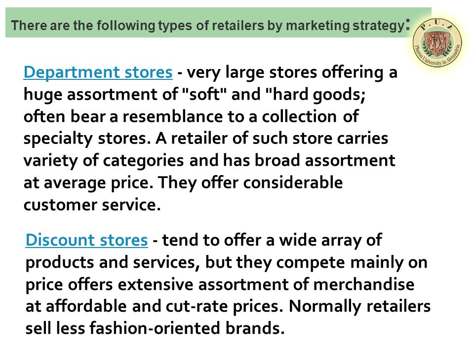 There are the following types of retailers by marketing strategy : Department storesDepartment stores - very large stores offering a huge assortment of soft and hard goods; often bear a resemblance to a collection of specialty stores.