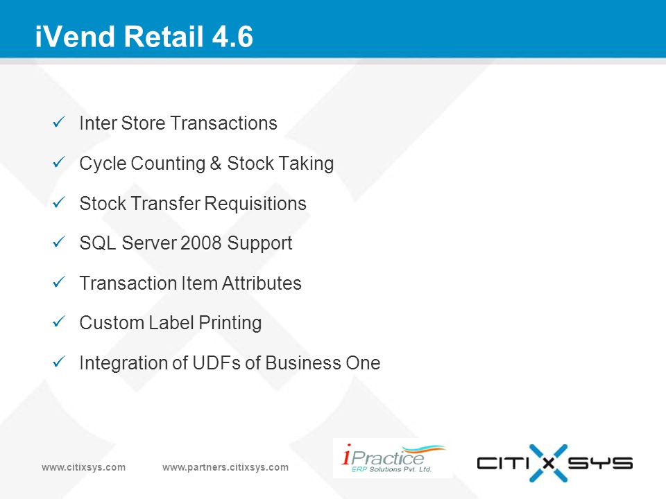 www.citixsys.comwww.partners.citixsys.com iVend Retail 4.6 Inter Store Transactions Cycle Counting & Stock Taking Stock Transfer Requisitions SQL Server 2008 Support Transaction Item Attributes Custom Label Printing Integration of UDFs of Business One