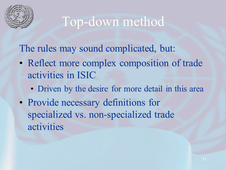 11 Top-down method The rules may sound complicated, but: Reflect more complex composition of trade activities in ISICReflect more complex composition