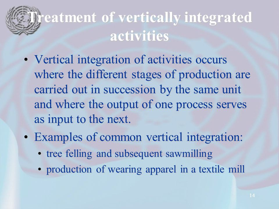 14 Treatment of vertically integrated activities Vertical integration of activities occurs where the different stages of production are carried out in
