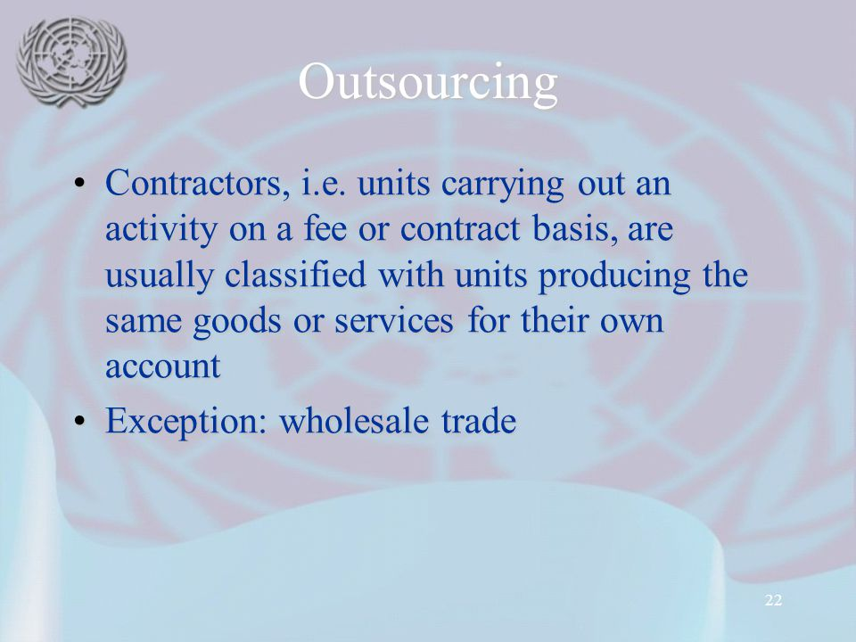 22 Outsourcing Contractors, i.e. units carrying out an activity on a fee or contract basis, are usually classified with units producing the same goods