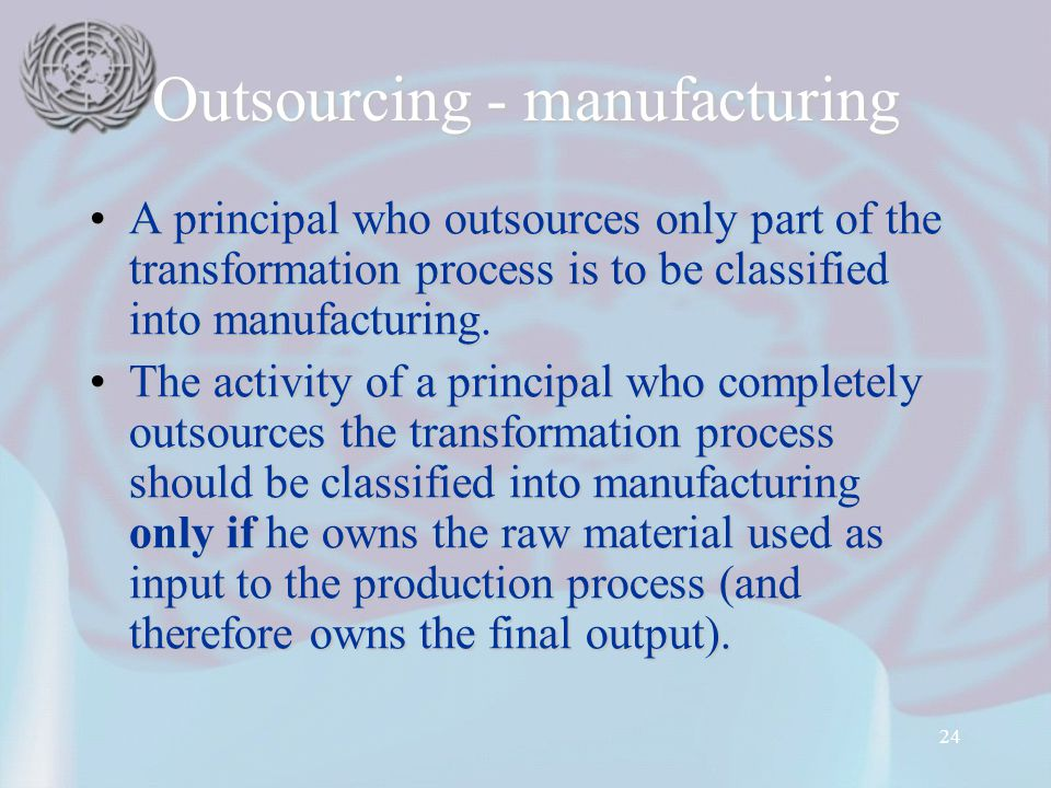 24 Outsourcing - manufacturing A principal who outsources only part of the transformation process is to be classified into manufacturing.A principal w