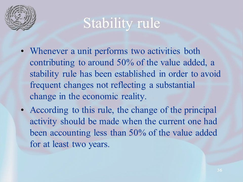 36 Stability rule Whenever a unit performs two activities both contributing to around 50% of the value added, a stability rule has been established in