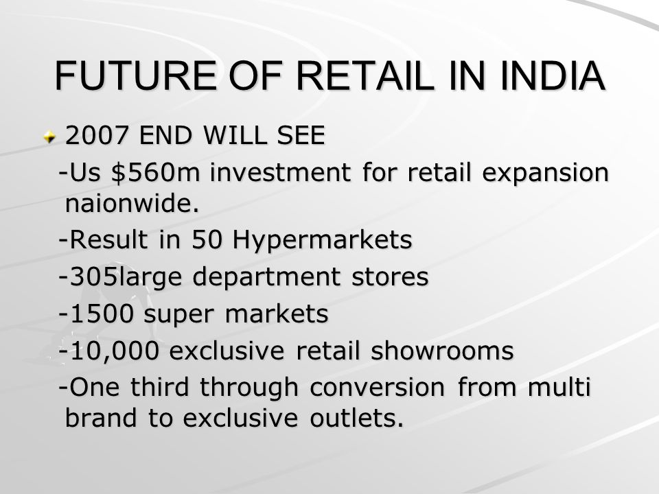 FUTURE OF RETAIL IN INDIA 2007 END WILL SEE -Us $560m investment for retail expansion naionwide. -Us $560m investment for retail expansion naionwide.