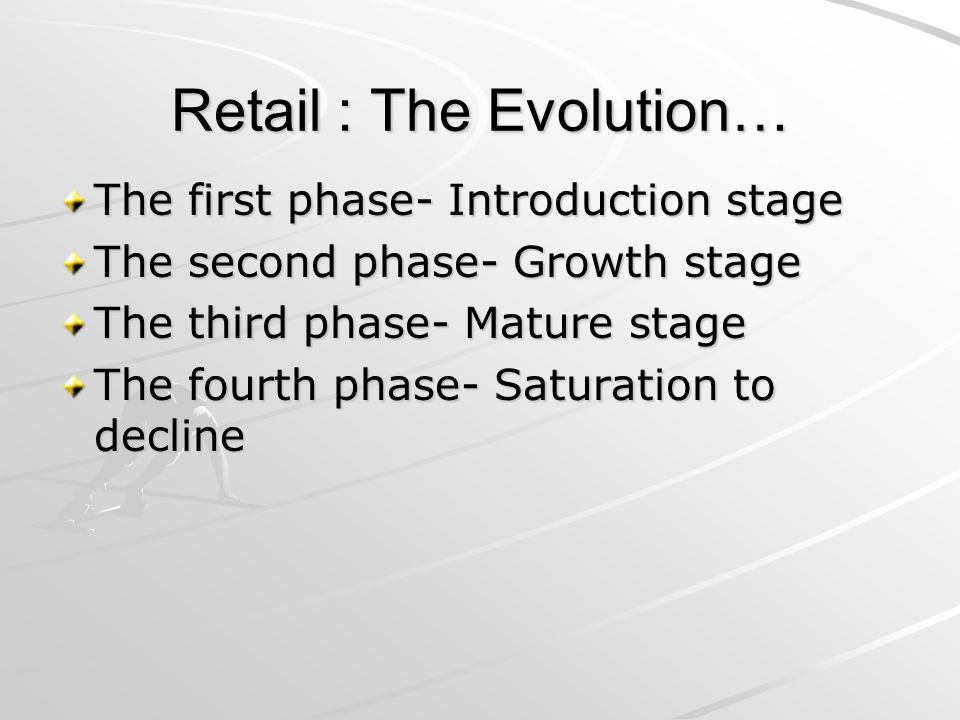 Retail : The Evolution… The first phase- Introduction stage The second phase- Growth stage The third phase- Mature stage The fourth phase- Saturation