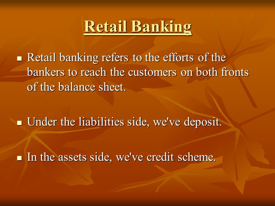 Retail Banking Retail banking refers to the efforts of the bankers to reach the customers on both fronts of the balance sheet.