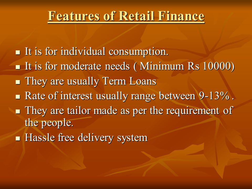 Features of Retail Finance It is for individual consumption.