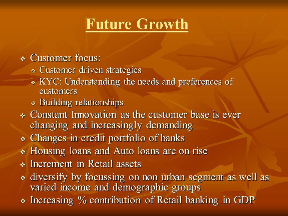  Customer focus:  Customer driven strategies  KYC: Understanding the needs and preferences of customers  Building relationships  Constant Innovation as the customer base is ever changing and increasingly demanding  Changes in credit portfolio of banks  Housing loans and Auto loans are on rise  Increment in Retail assets  diversify by focussing on non urban segment as well as varied income and demographic groups  Increasing % contribution of Retail banking in GDP Future Growth