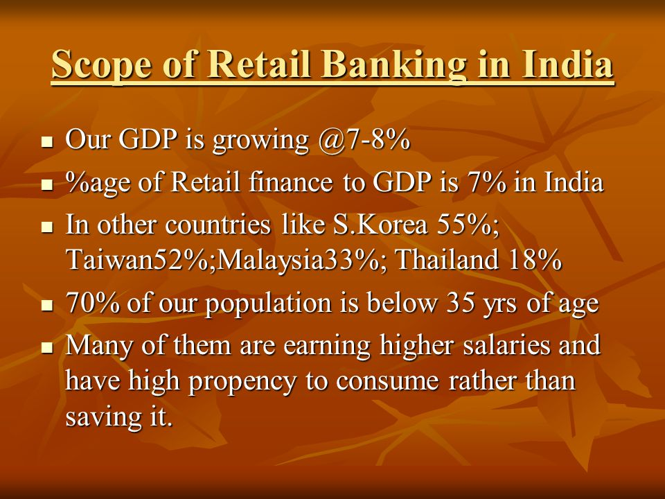 Scope of Retail Banking in India Our GDP is growing @7-8% Our GDP is growing @7-8% %age of Retail finance to GDP is 7% in India %age of Retail finance to GDP is 7% in India In other countries like S.Korea 55%; Taiwan52%;Malaysia33%; Thailand 18% In other countries like S.Korea 55%; Taiwan52%;Malaysia33%; Thailand 18% 70% of our population is below 35 yrs of age 70% of our population is below 35 yrs of age Many of them are earning higher salaries and have high propency to consume rather than saving it.
