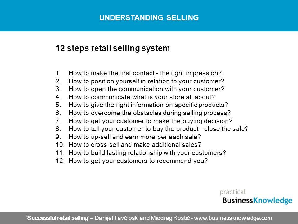 'Successful retail selling' – Danijel Tavčioski and Miodrag Kostić - www.businessknowledge.com UNDERSTANDING SELLING 12 steps retail selling system 1.