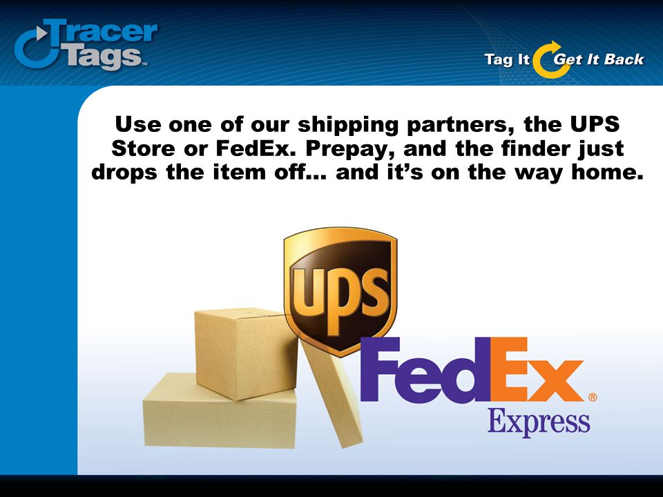 Use one of our shipping partners, the UPS Store or FedEx. Prepay, and the finder just drops the item off… and it's on the way home.