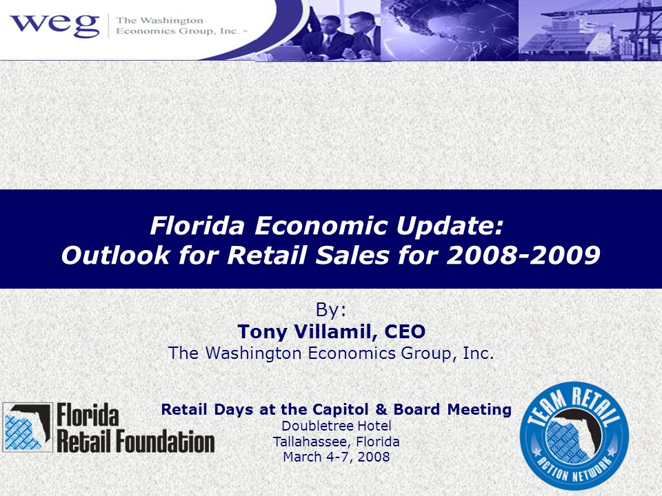 Florida Economic Update: Outlook for Retail Sales for 2008-2009 By: Tony Villamil, CEO The Washington Economics Group, Inc.