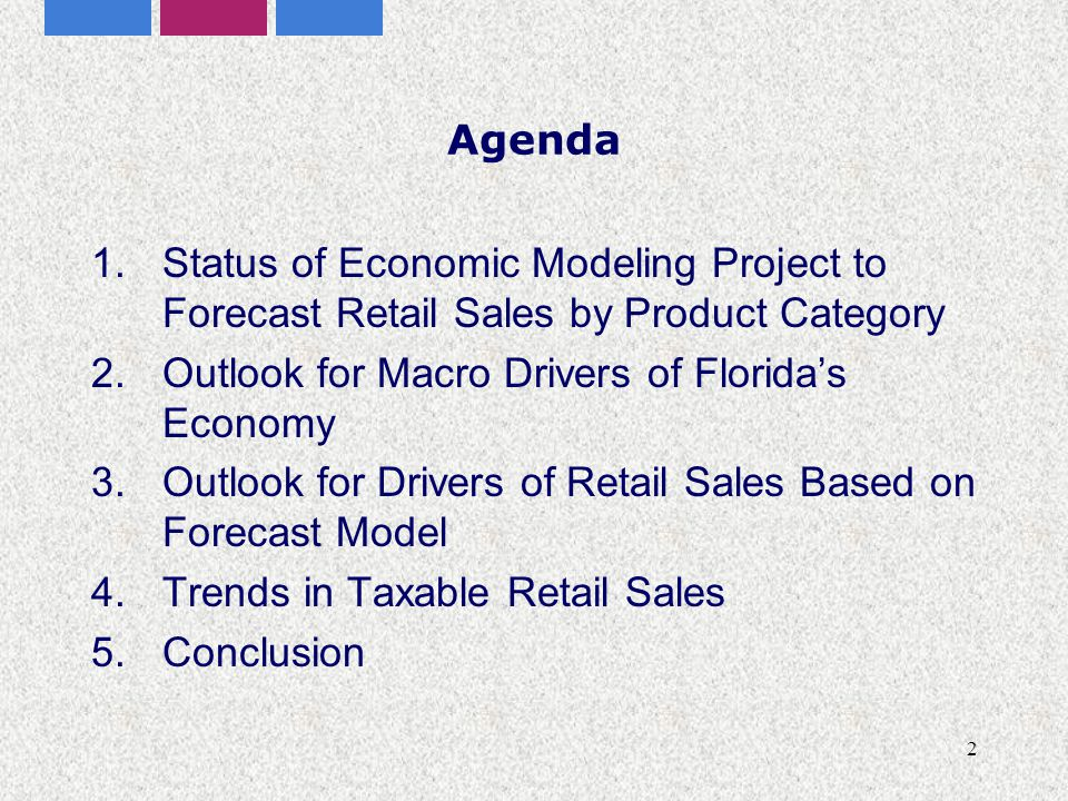 2 Agenda 1.Status of Economic Modeling Project to Forecast Retail Sales by Product Category 2.Outlook for Macro Drivers of Florida's Economy 3.Outlook for Drivers of Retail Sales Based on Forecast Model 4.Trends in Taxable Retail Sales 5.Conclusion