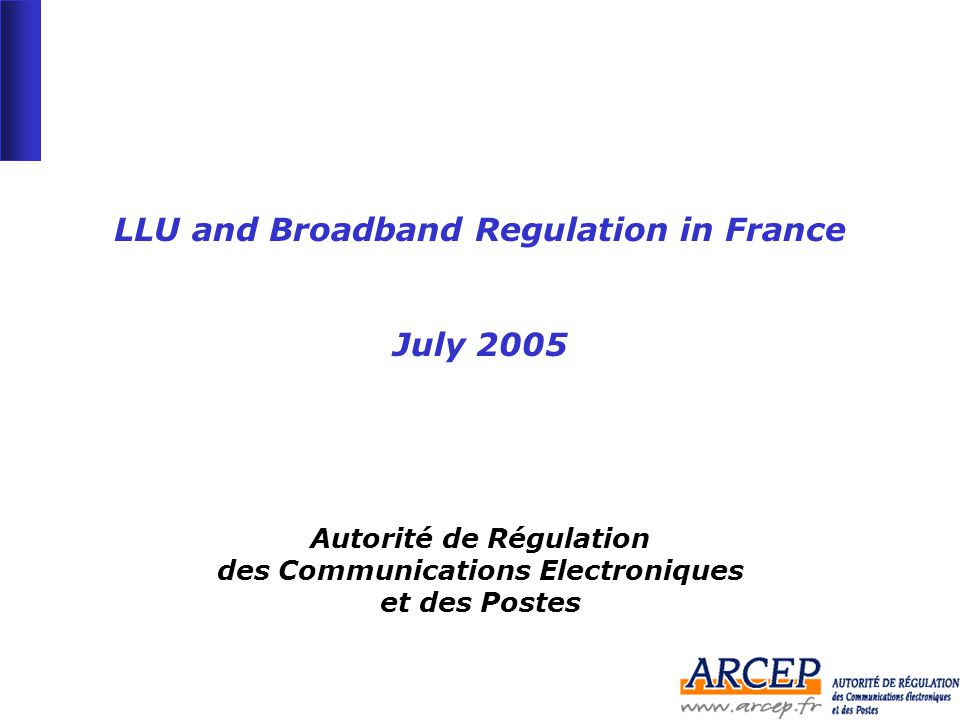 -1--1- LLU and Broadband Regulation in France July 2005 Autorité de Régulation des Communications Electroniques et des Postes