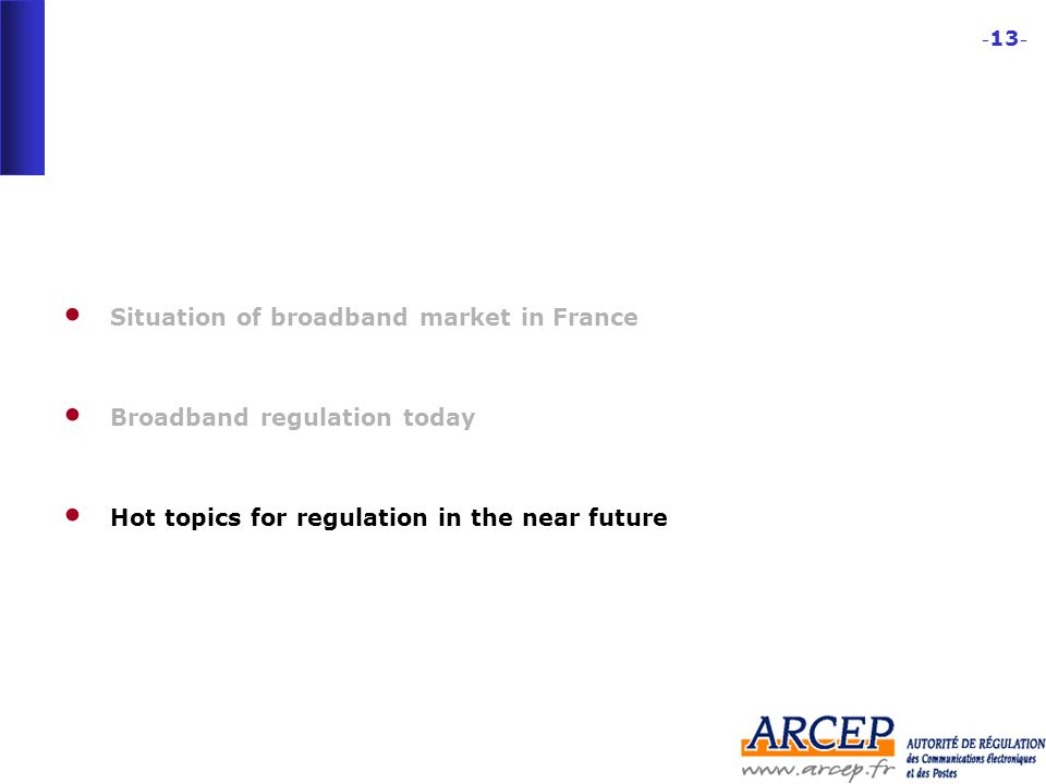 - 13 - Situation of broadband market in France Broadband regulation today Hot topics for regulation in the near future