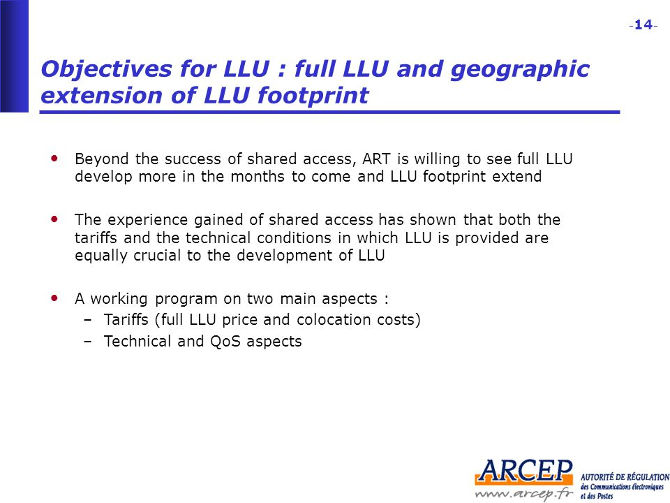 - 14 - Objectives for LLU : full LLU and geographic extension of LLU footprint Beyond the success of shared access, ART is willing to see full LLU develop more in the months to come and LLU footprint extend The experience gained of shared access has shown that both the tariffs and the technical conditions in which LLU is provided are equally crucial to the development of LLU A working program on two main aspects : –Tariffs (full LLU price and colocation costs) –Technical and QoS aspects