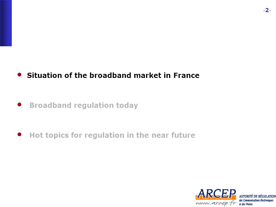 -2--2- Situation of the broadband market in France Broadband regulation today Hot topics for regulation in the near future