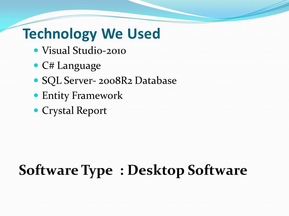 Technology We Used Visual Studio-2010 C# Language SQL Server- 2008R2 Database Entity Framework Crystal Report Software Type : Desktop Software