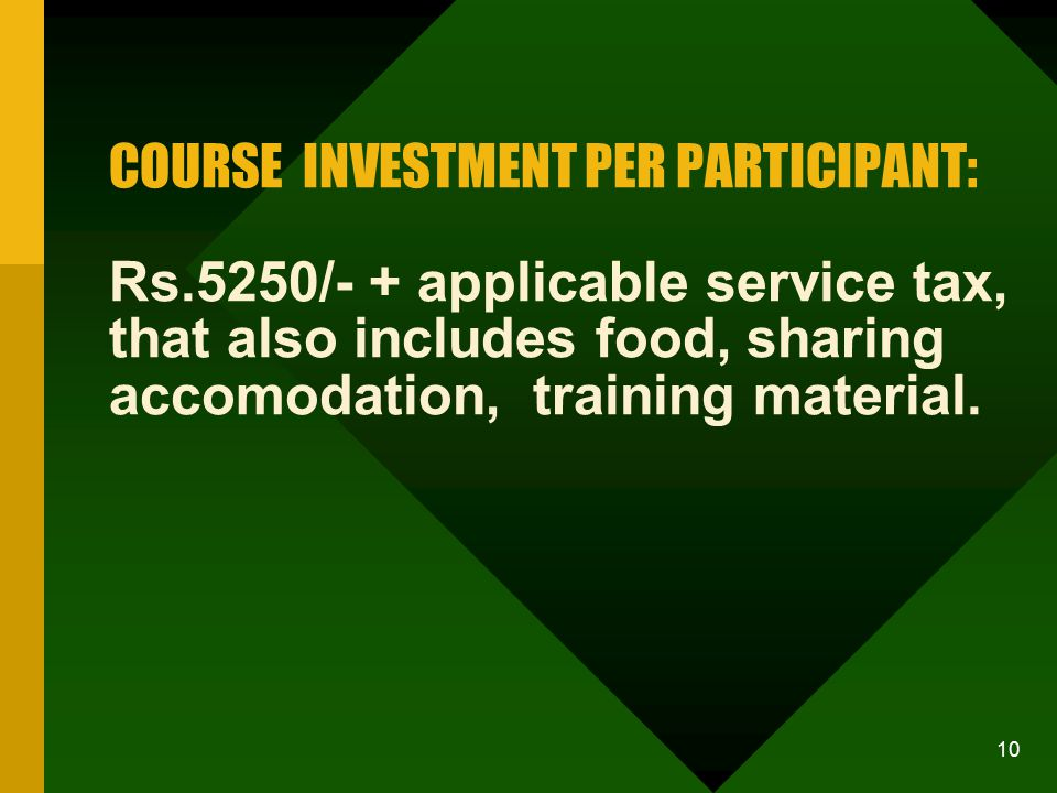 10 COURSE INVESTMENT PER PARTICIPANT: Rs.5250/- + applicable service tax, that also includes food, sharing accomodation, training material.