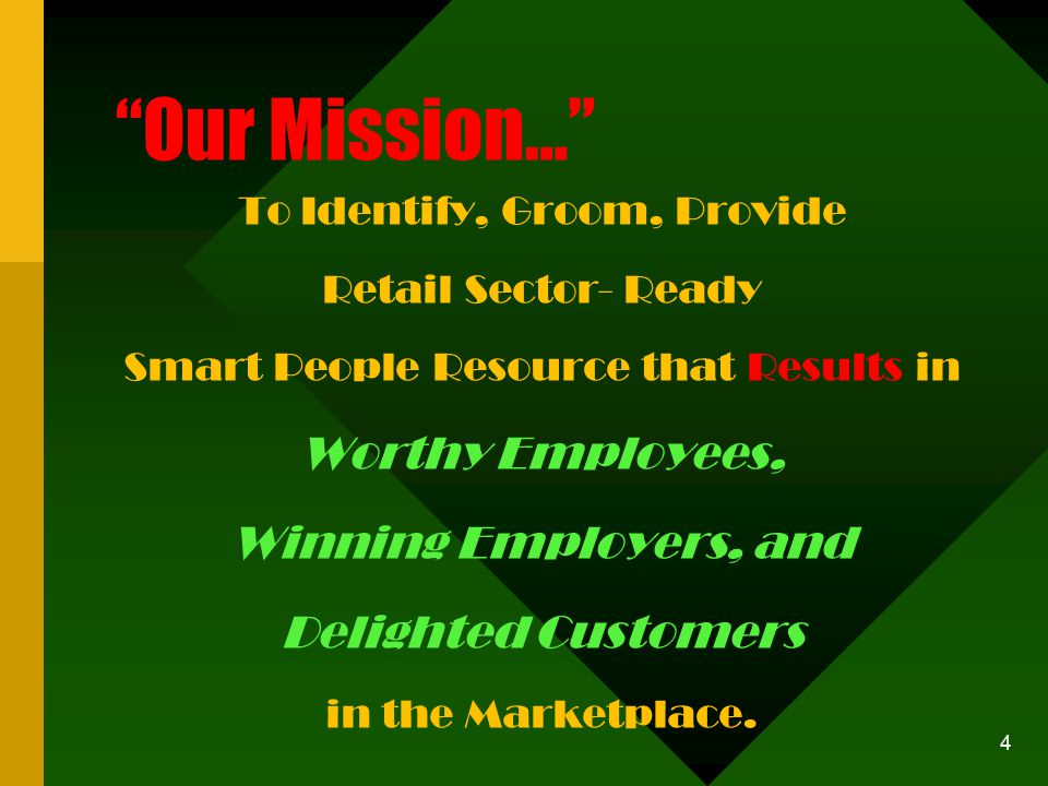 4 Our Mission… To Identify, Groom, Provide Retail Sector- Ready Smart People Resource that Results in Worthy Employees, Winning Employers, and Delighted Customers in the Marketplace.