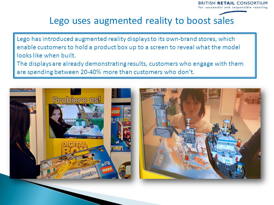Lego uses augmented reality to boost sales Lego has introduced augmented reality displays to its own-brand stores, which enable customers to hold a product box up to a screen to reveal what the model looks like when built.