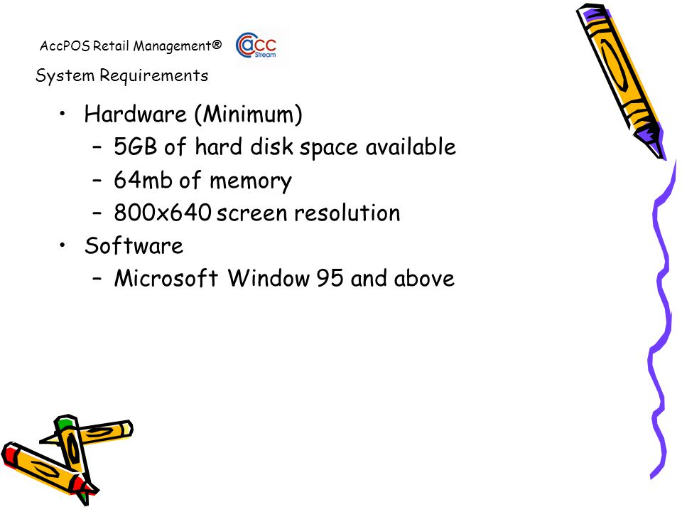 AccPOS Retail Management® Hardware (Minimum) –5GB of hard disk space available –64mb of memory –800x640 screen resolution Software –Microsoft Window 95 and above System Requirements