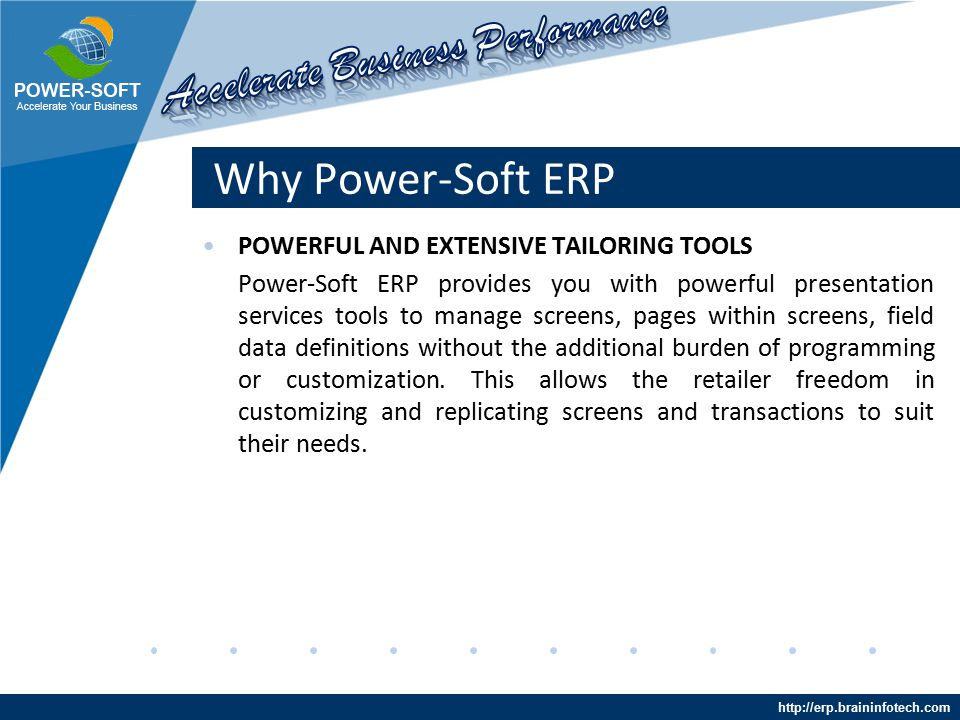 http://erp.braininfotech.com Why Power-Soft ERP POWERFUL AND EXTENSIVE TAILORING TOOLS Power-Soft ERP provides you with powerful presentation services tools to manage screens, pages within screens, field data definitions without the additional burden of programming or customization.