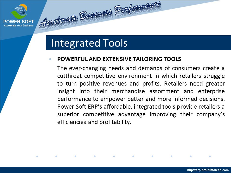http://erp.braininfotech.com Integrated Tools POWERFUL AND EXTENSIVE TAILORING TOOLS The ever-changing needs and demands of consumers create a cutthroat competitive environment in which retailers struggle to turn positive revenues and profits.