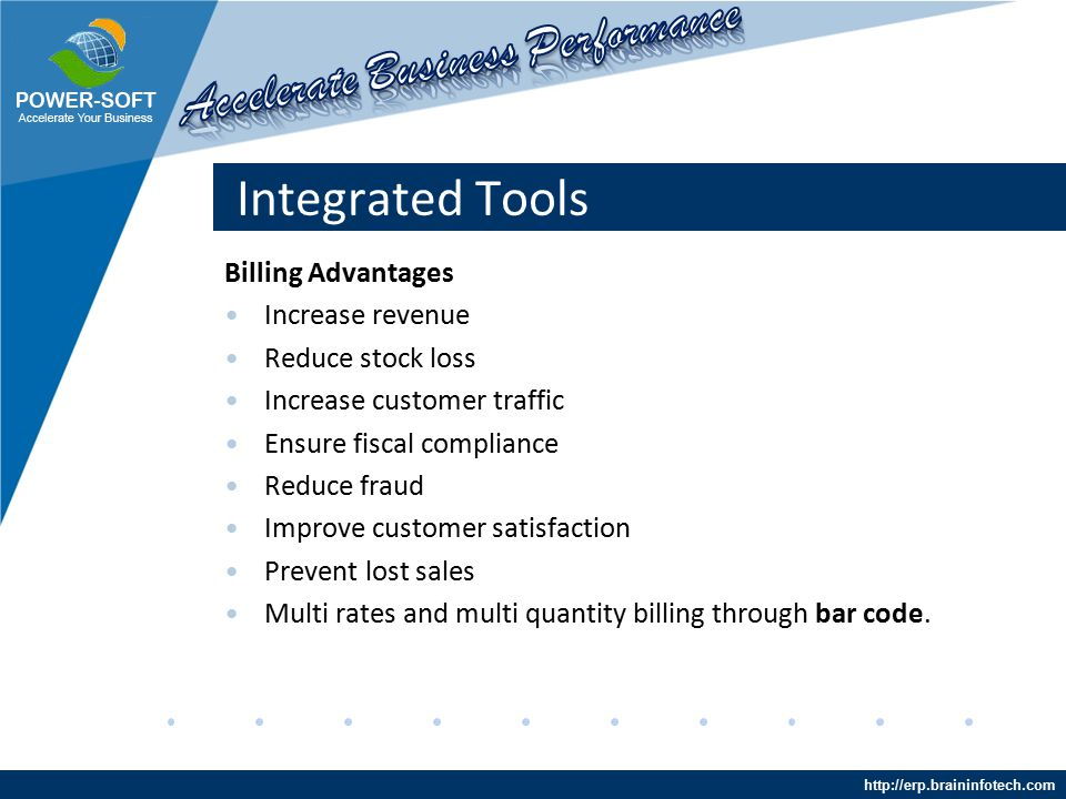 http://erp.braininfotech.com Integrated Tools Billing Advantages Increase revenue Reduce stock loss Increase customer traffic Ensure fiscal compliance Reduce fraud Improve customer satisfaction Prevent lost sales Multi rates and multi quantity billing through bar code.