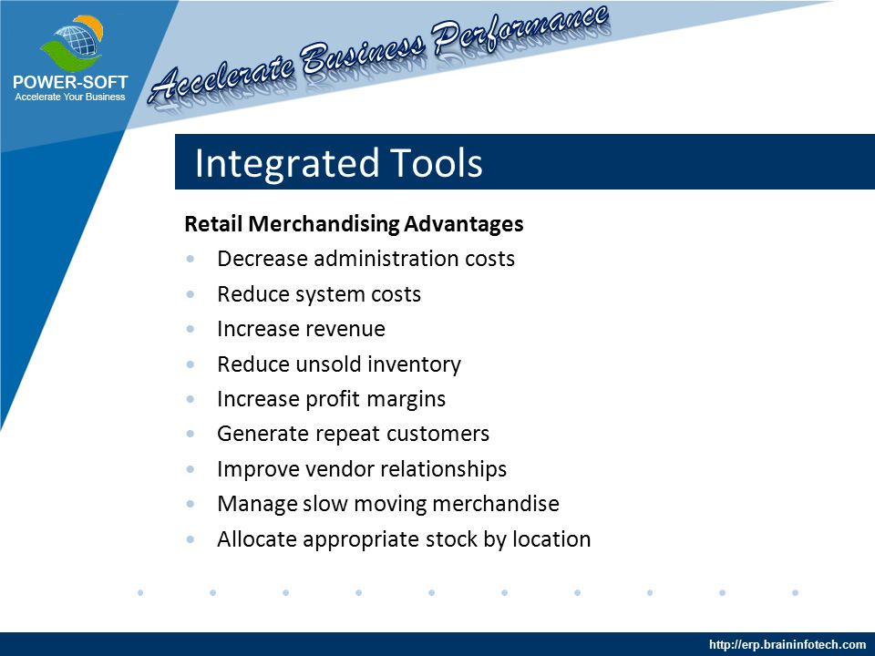 http://erp.braininfotech.com Integrated Tools Retail Merchandising Advantages Decrease administration costs Reduce system costs Increase revenue Reduce unsold inventory Increase profit margins Generate repeat customers Improve vendor relationships Manage slow moving merchandise Allocate appropriate stock by location