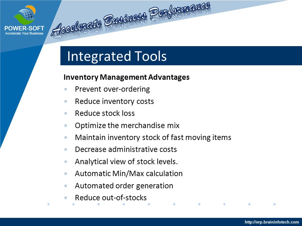 http://erp.braininfotech.com Integrated Tools Inventory Management Advantages Prevent over-ordering Reduce inventory costs Reduce stock loss Optimize the merchandise mix Maintain inventory stock of fast moving items Decrease administrative costs Analytical view of stock levels.