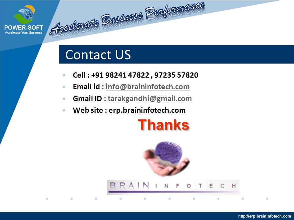 http://erp.braininfotech.com Contact US Cell : +91 98241 47822, 97235 57820 Email id : info@braininfotech.cominfo@braininfotech.com Gmail ID : tarakgandhi@gmail.comtarakgandhi@gmail.com Web site : erp.braininfotech.com Thanks