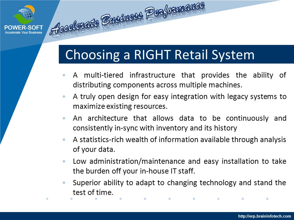 http://erp.braininfotech.com Choosing a RIGHT Retail System Power-Soft ERP fully integrates with accounting systems, merchandising systems, inventory management systems, business analytic and intelligence systems, and virtually any other enterprise business application that you may be deploying.