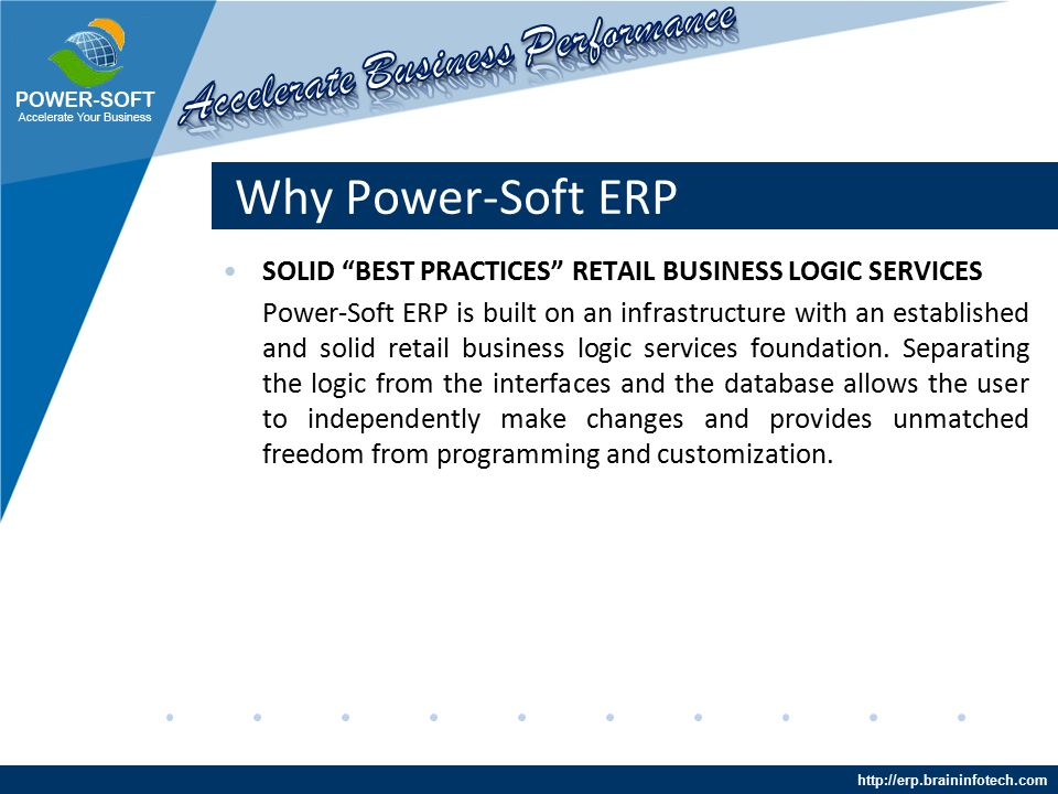 http://erp.braininfotech.com Why Power-Soft ERP SOLID BEST PRACTICES RETAIL BUSINESS LOGIC SERVICES Power-Soft ERP is built on an infrastructure with an established and solid retail business logic services foundation.