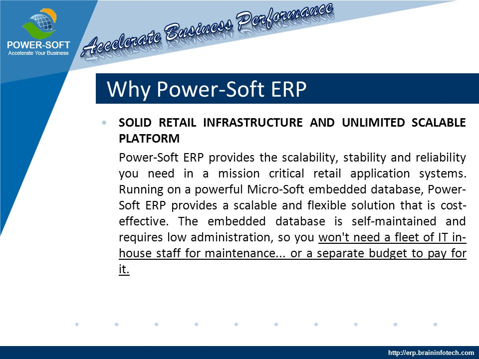 http://erp.braininfotech.com Why Power-Soft ERP SOLID RETAIL INFRASTRUCTURE AND UNLIMITED SCALABLE PLATFORM Power-Soft ERP provides the scalability, stability and reliability you need in a mission critical retail application systems.