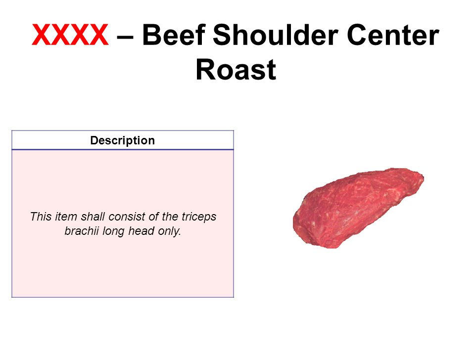 XXXX – Beef Shoulder Center Roast Description This item shall consist of the triceps brachii long head only.
