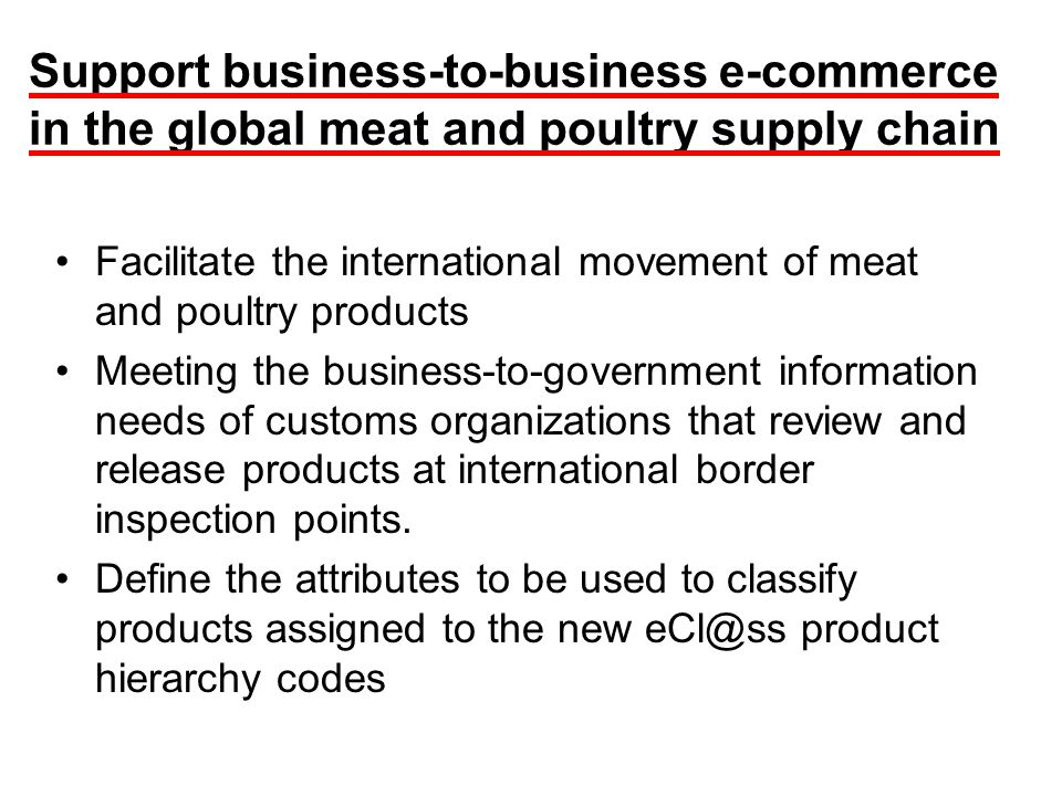 Support business-to-business e-commerce in the global meat and poultry supply chain Facilitate the international movement of meat and poultry products Meeting the business-to-government information needs of customs organizations that review and release products at international border inspection points.
