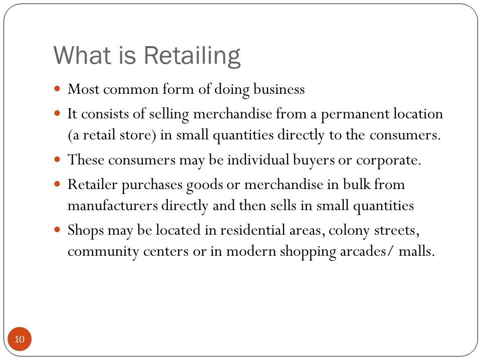 What is Retailing Most common form of doing business It consists of selling merchandise from a permanent location (a retail store) in small quantities directly to the consumers.