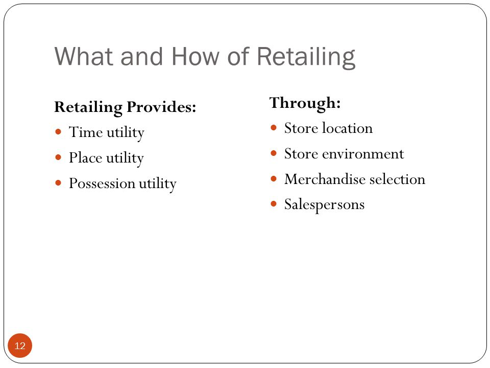 What and How of Retailing Retailing Provides: Time utility Place utility Possession utility Through: Store location Store environment Merchandise sele