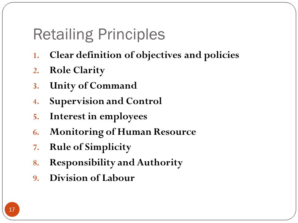 Retailing Principles 1. Clear definition of objectives and policies 2. Role Clarity 3. Unity of Command 4. Supervision and Control 5. Interest in empl