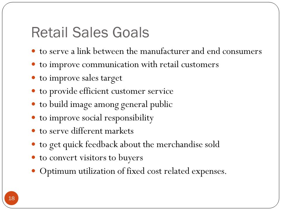Retail Sales Goals to serve a link between the manufacturer and end consumers to improve communication with retail customers to improve sales target to provide efficient customer service to build image among general public to improve social responsibility to serve different markets to get quick feedback about the merchandise sold to convert visitors to buyers Optimum utilization of fixed cost related expenses.