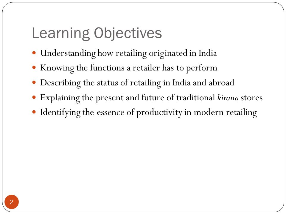 Learning Objectives 2 Understanding how retailing originated in India Knowing the functions a retailer has to perform Describing the status of retailing in India and abroad Explaining the present and future of traditional kirana stores Identifying the essence of productivity in modern retailing