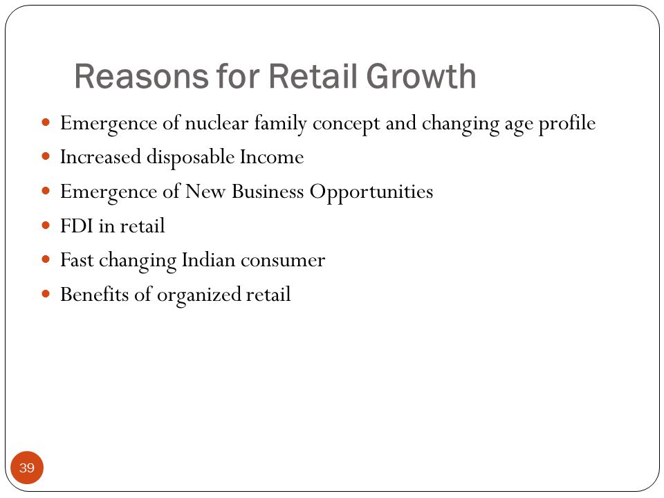Reasons for Retail Growth Emergence of nuclear family concept and changing age profile Increased disposable Income Emergence of New Business Opportunities FDI in retail Fast changing Indian consumer Benefits of organized retail 39