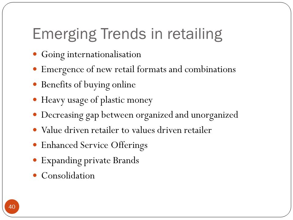 Emerging Trends in retailing Going internationalisation Emergence of new retail formats and combinations Benefits of buying online Heavy usage of plas