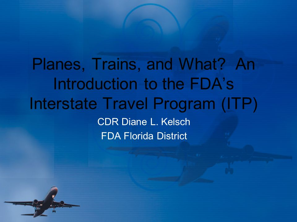 Planes, Trains, and What? An Introduction to the FDA's Interstate Travel Program (ITP) CDR Diane L. Kelsch FDA Florida District