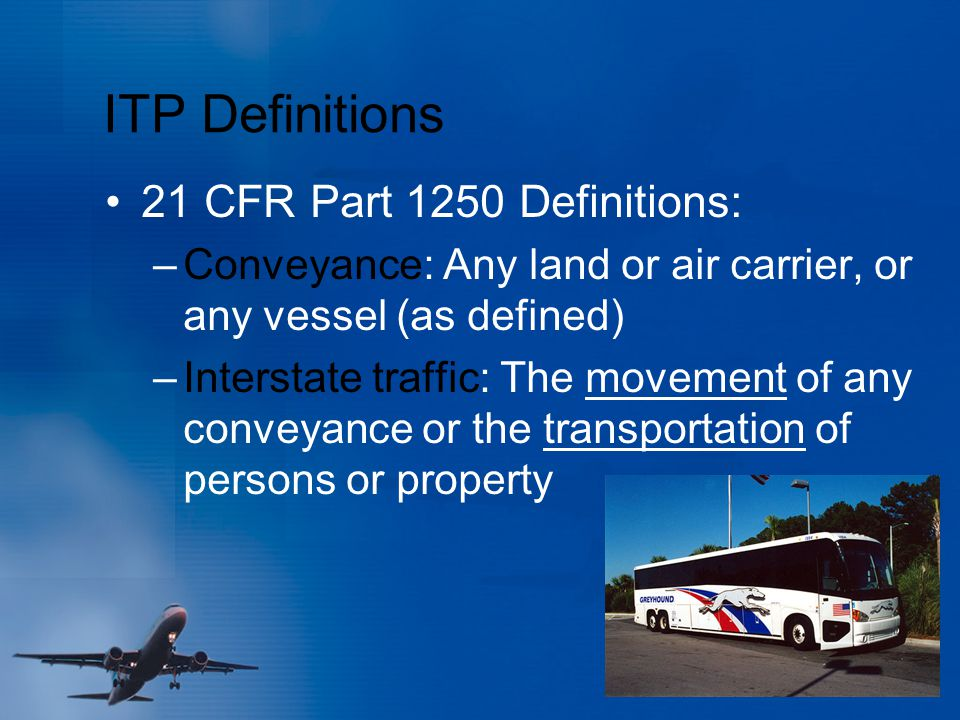 ITP Definitions 21 CFR Part 1250 Definitions: –Conveyance: Any land or air carrier, or any vessel (as defined) –Interstate traffic: The movement of an