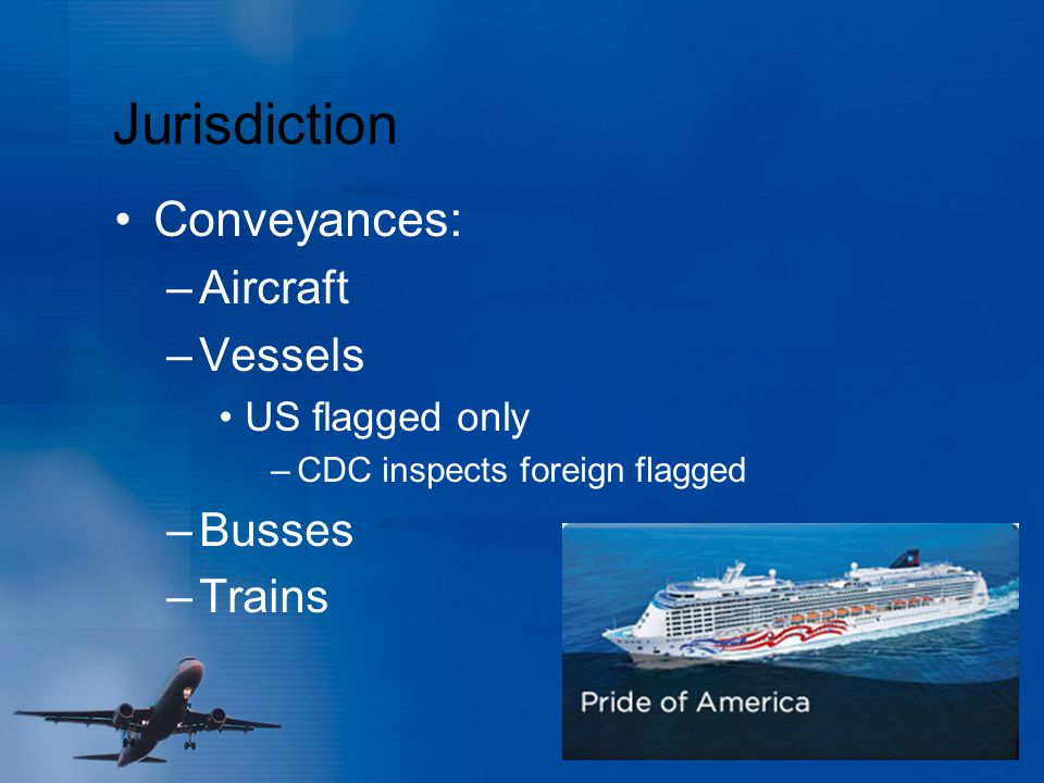 Jurisdiction Conveyances: –Aircraft –Vessels US flagged only –CDC inspects foreign flagged –Busses –Trains