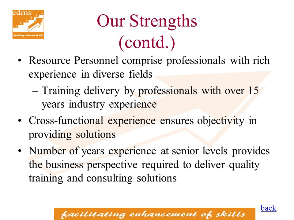 Our Strengths (contd.) Resource Personnel comprise professionals with rich experience in diverse fields –Training delivery by professionals with over 15 years industry experience Cross-functional experience ensures objectivity in providing solutions Number of years experience at senior levels provides the business perspective required to deliver quality training and consulting solutions back